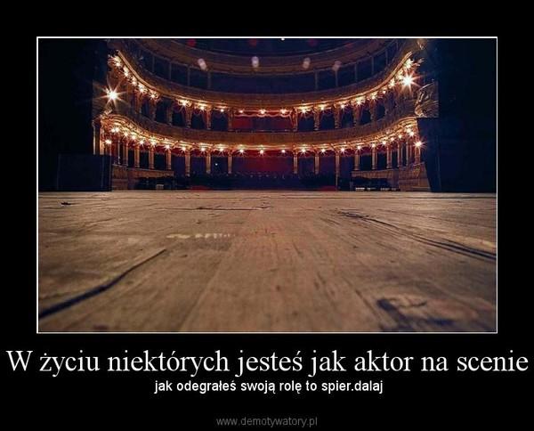 W życiu niektórych jesteś jak aktor na scenie – jak odegrałeś swoją rolę to spier.dalaj