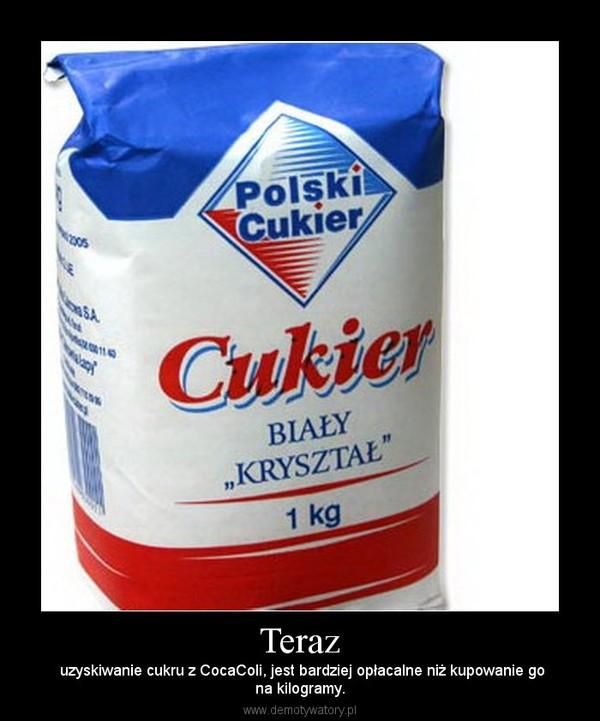 Teraz – uzyskiwanie cukru z CocaColi, jest bardziej opłacalne niż kupowanie gona kilogramy.