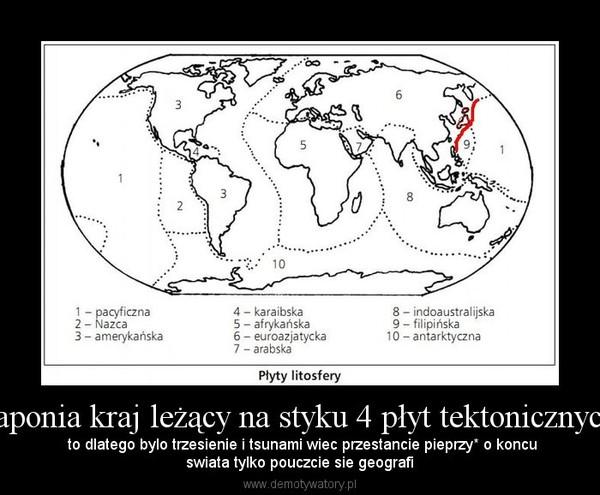 Japonia kraj leżący na styku 4 płyt tektonicznych – to dlatego bylo trzesienie i tsunami wiec przestancie pieprzy* o koncuswiata tylko pouczcie sie geografi