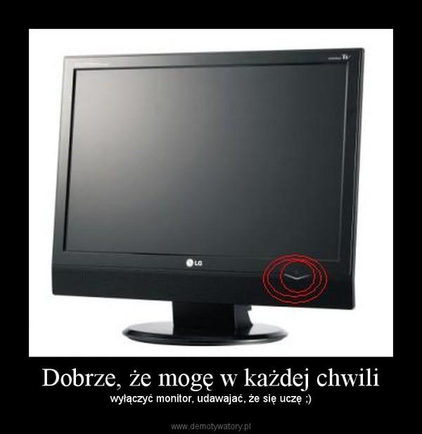 Dobrze, że mogę w każdej chwili – wyłączyć monitor, udawajać, że się uczę ;)