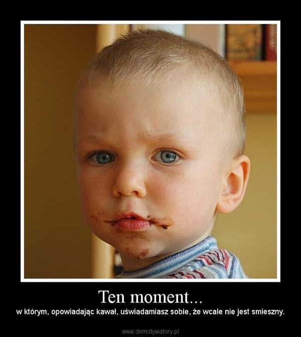 Ten moment... – w którym, opowiadając kawał, uświadamiasz sobie, że wcale nie jest smieszny.