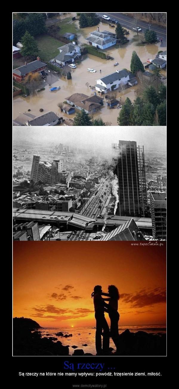 Są rzeczy ... – Są rzeczy na które nie mamy wpływu: powódź, trzęsienie ziemi, miłość.