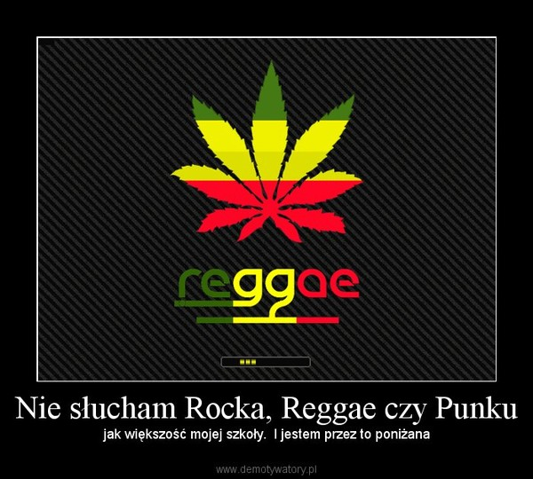 Nie słucham Rocka, Reggae czy Punku – jak większość mojej szkoły.  I jestem przez to poniżana