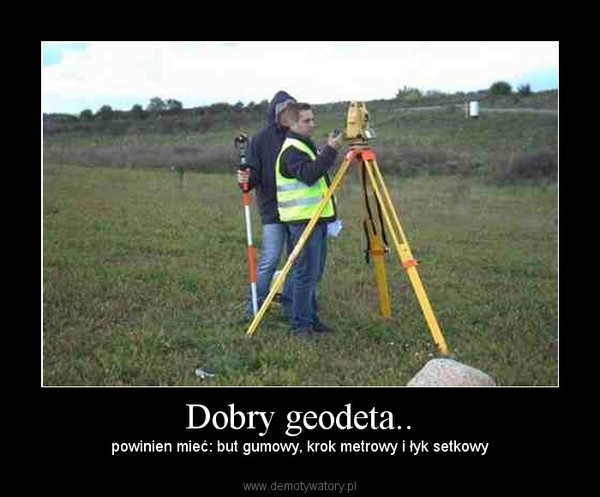 Dobry geodeta.. – powinien mieć: but gumowy, krok metrowy i łyk setkowy