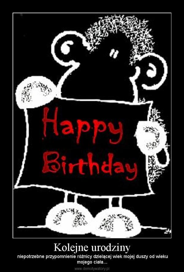 Kolejne urodziny – niepotrzebne przypomnienie różnicy dzielącej wiek mojej duszy od wiekumojego ciała...