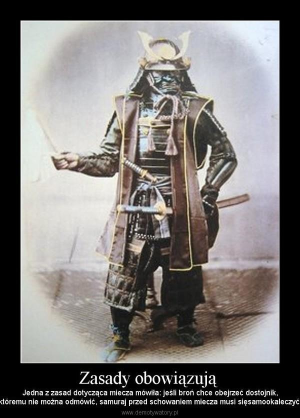 Zasady obowiązują – Jedna z zasad dotycząca miecza mówiła: jeśli broń chce obejrzeć dostojnik,któremu nie można odmówić, samuraj przed schowaniem miecza musi sięsamookaleczyć.