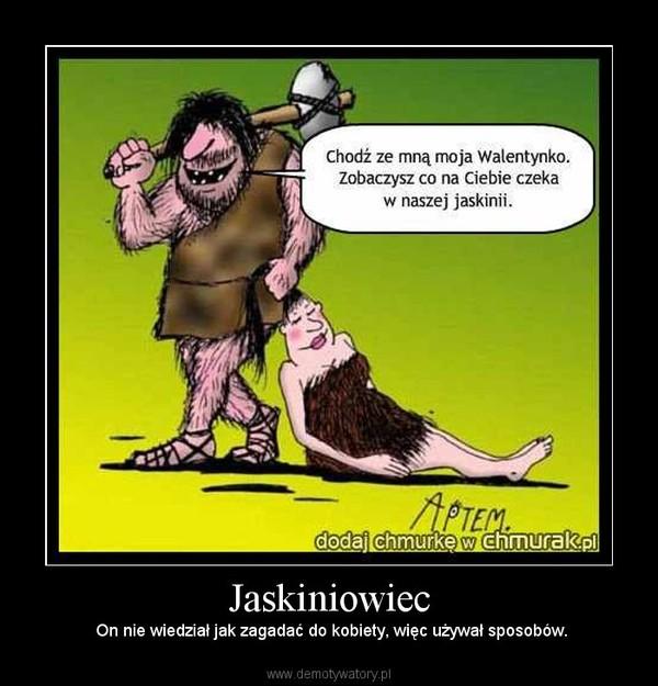 Jaskiniowiec – On nie wiedział jak zagadać do kobiety, więc używał sposobów.