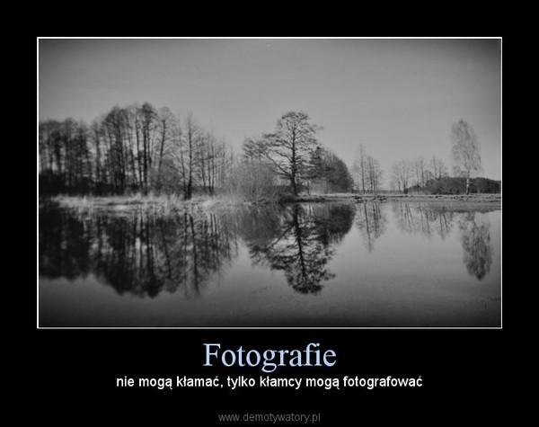 Fotografie – nie mogą kłamać, tylko kłamcy mogą fotografować