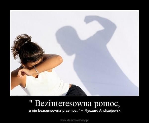 """"""" Bezinteresowna pomoc, – a nie bezsensowna przemoc. """" ~ Ryszard Andrzejewski"""