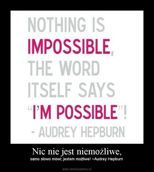 Nic nie jest niemożliwe, – samo słowo mówi; jestem możliwe! ~Audrey Hepburn