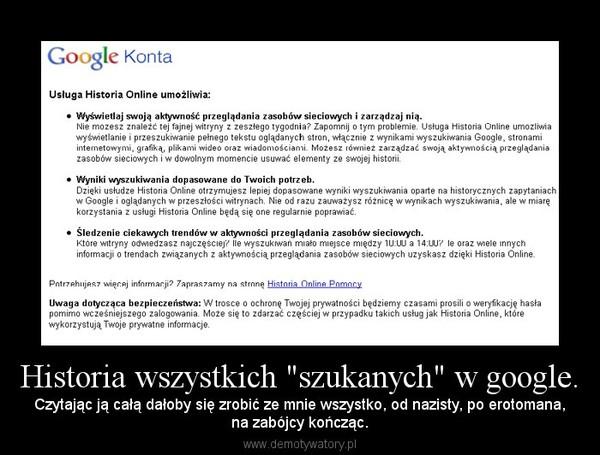 """Historia wszystkich """"szukanych"""" w google. – Czytając ją całą dałoby się zrobić ze mnie wszystko, od nazisty, po erotomana,na zabójcy kończąc."""