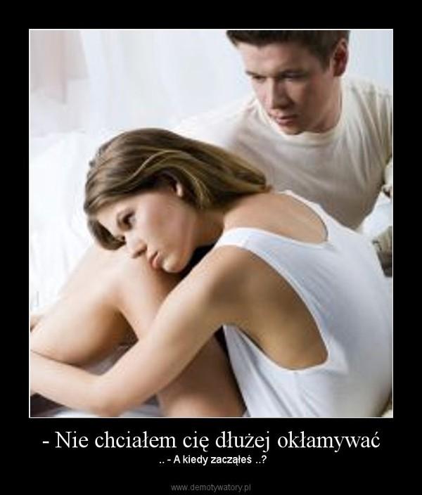 - Nie chciałem cię dłużej okłamywać – .. - A kiedy zacząłeś ..?