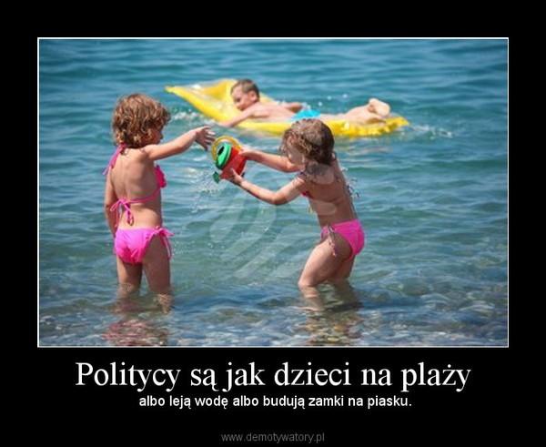 Politycy są jak dzieci na plaży – albo leją wodę albo budują zamki na piasku.