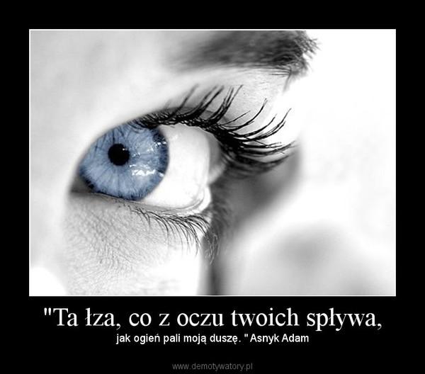 """""""Ta łza, co z oczu twoich spływa, – jak ogień pali moją duszę. """" Asnyk Adam"""