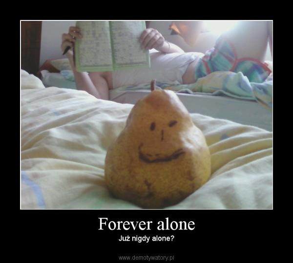 Forever alone – Już nigdy alone?