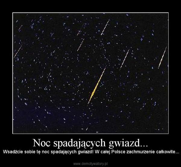 Noc spadających gwiazd... – Wsadźcie sobie tę noc spadających gwiazd! W całej Polsce zachmurzenie całkowite...