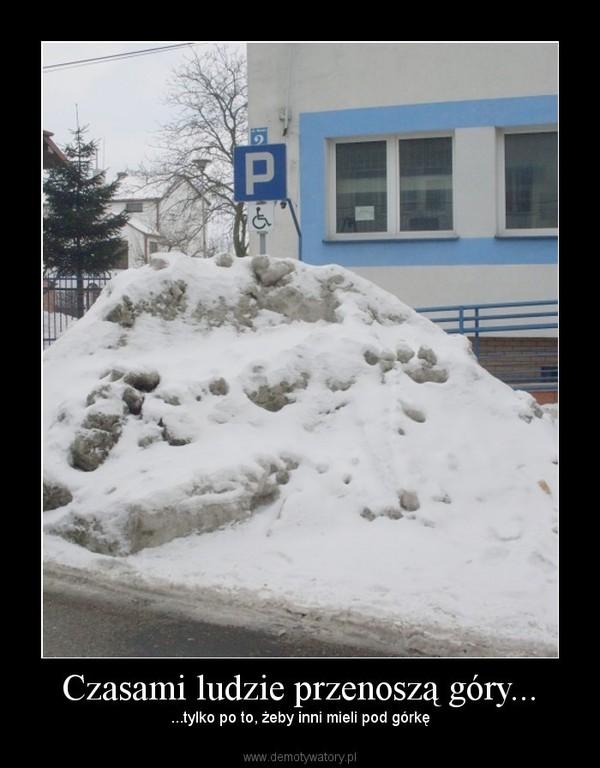 Czasami ludzie przenoszą góry... – ...tylko po to, żeby inni mieli pod górkę