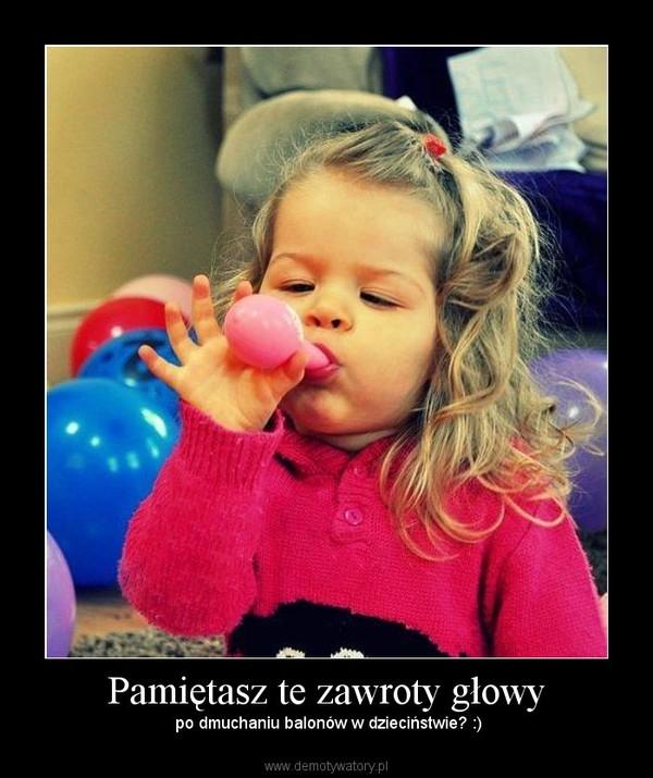 Pamiętasz te zawroty głowy – po dmuchaniu balonów w dzieciństwie? :)