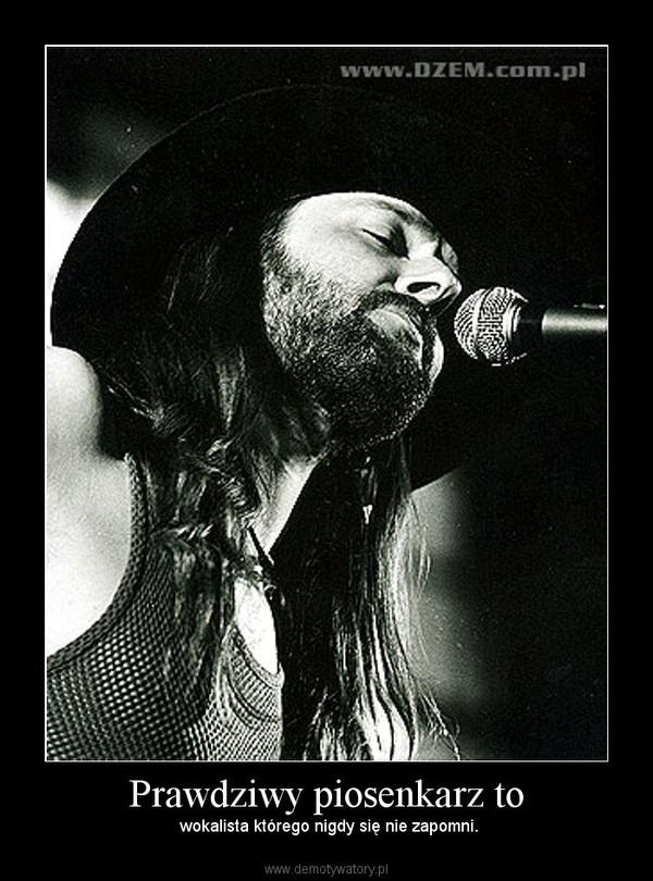 Prawdziwy piosenkarz to – wokalista którego nigdy się nie zapomni.