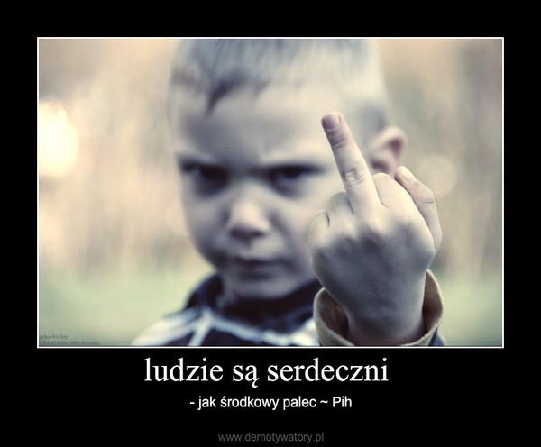 ludzie są serdeczni – - jak środkowy palec ~ Pih