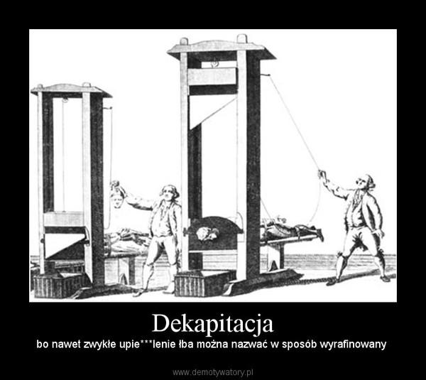 Dekapitacja – bo nawet zwykłe upie***lenie łba można nazwać w sposób wyrafinowany