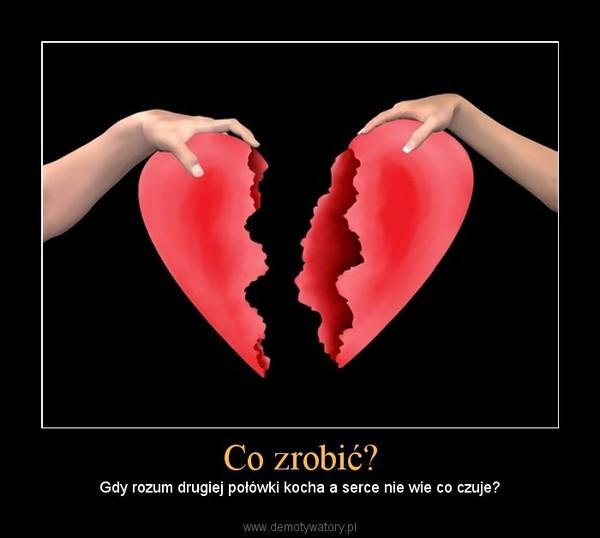 Co zrobić? – Gdy rozum drugiej połówki kocha a serce nie wie co czuje?