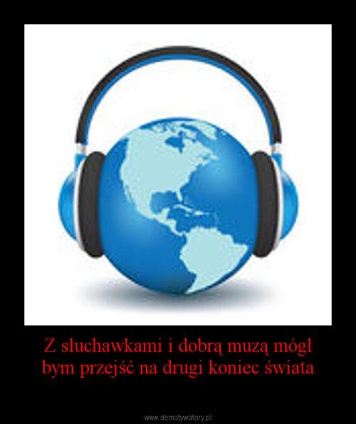 Z słuchawkami i dobrą muzą mógł bym przejść na drugi koniec świata
