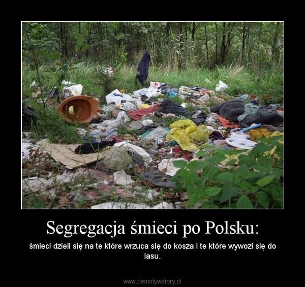 Segregacja śmieci po Polsku: – śmieci dzieli się na te które wrzuca się do kosza i te które wywozi się do lasu.