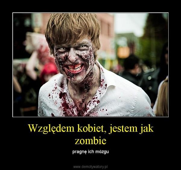 Względem kobiet, jestem jak zombie – pragnę ich mózgu
