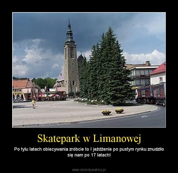 Skatepark w Limanowej – Po tylu latach obiecywania zróbcie to ! jeżdżenie po pustym rynku znudziło się nam po 17 latach!