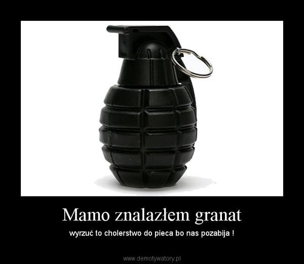 Mamo znalazłem granat – wyrzuć to cholerstwo do pieca bo nas pozabija !