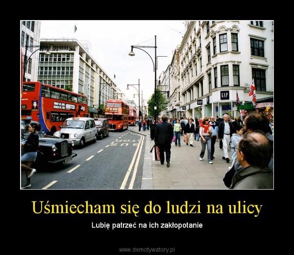 Uśmiecham się do ludzi na ulicy – Lubię patrzeć na ich zakłopotanie