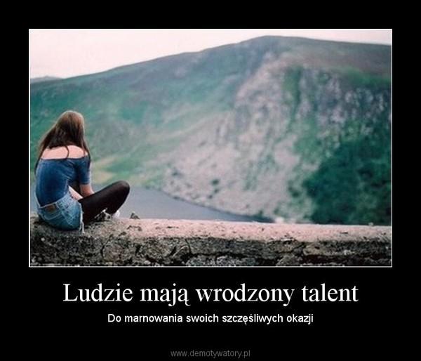 Ludzie mają wrodzony talent – Do marnowania swoich szczęśliwych okazji
