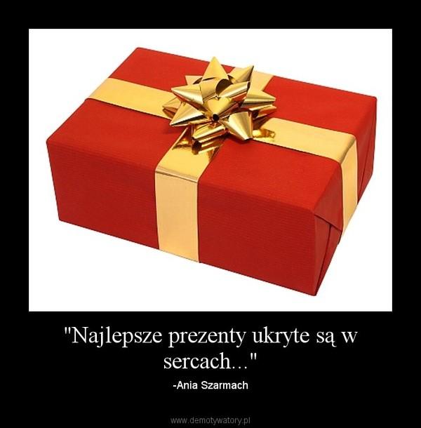 """""""Najlepsze prezenty ukryte są w sercach..."""" – -Ania Szarmach"""