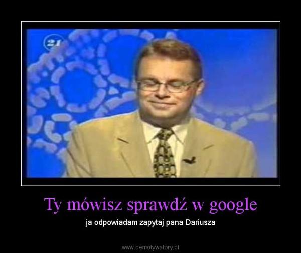 Ty mówisz sprawdź w google – ja odpowiadam zapytaj pana Dariusza