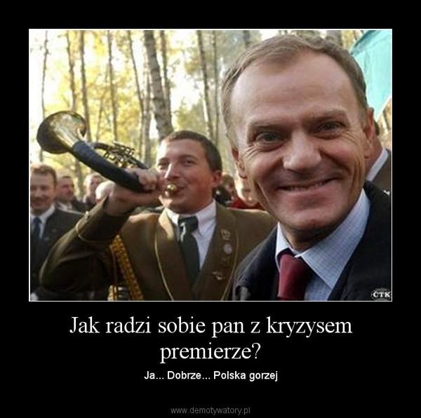Jak radzi sobie pan z kryzysem premierze? – Ja... Dobrze... Polska gorzej