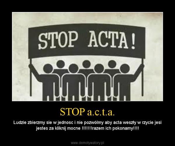 STOP a.c.t.a. – Ludzie zbierzmy sie w jednosc i nie pozwólmy aby acta weszły w rzycie jesi jestes za kliknij mocne !!!!!!!razem ich pokonamy!!!!