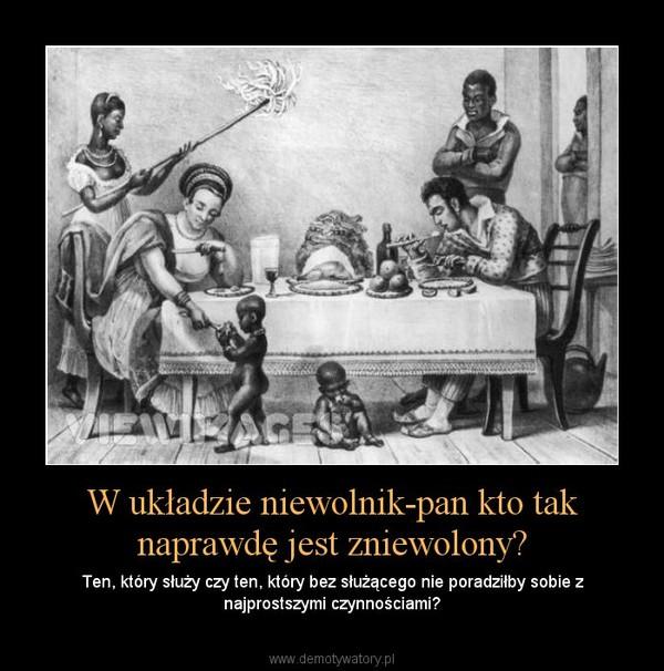 W układzie niewolnik-pan kto tak naprawdę jest zniewolony? – Ten, który służy czy ten, który bez służącego nie poradziłby sobie z najprostszymi czynnościami?