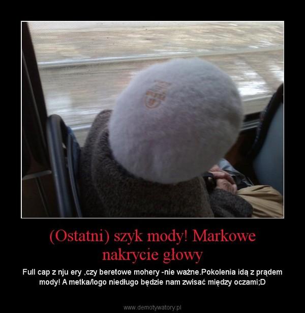 (Ostatni) szyk mody! Markowe nakrycie głowy – Full cap z nju ery ,czy beretowe mohery -nie ważne.Pokolenia idą z prądem mody! A metka/logo niedługo będzie nam zwisać między oczami;D