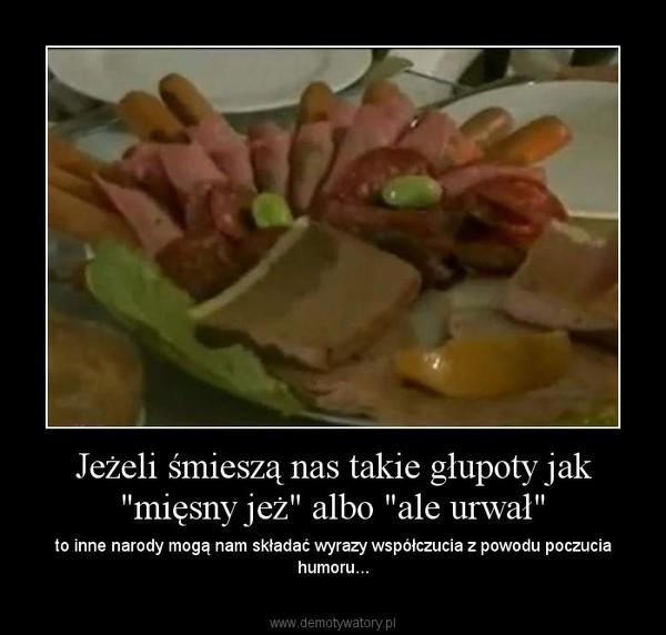 """Jeżeli śmieszą nas takie głupoty jak """"mięsny jeż"""" albo """"ale urwał"""" – to inne narody mogą nam składać wyrazy współczucia z powodu poczucia humoru..."""