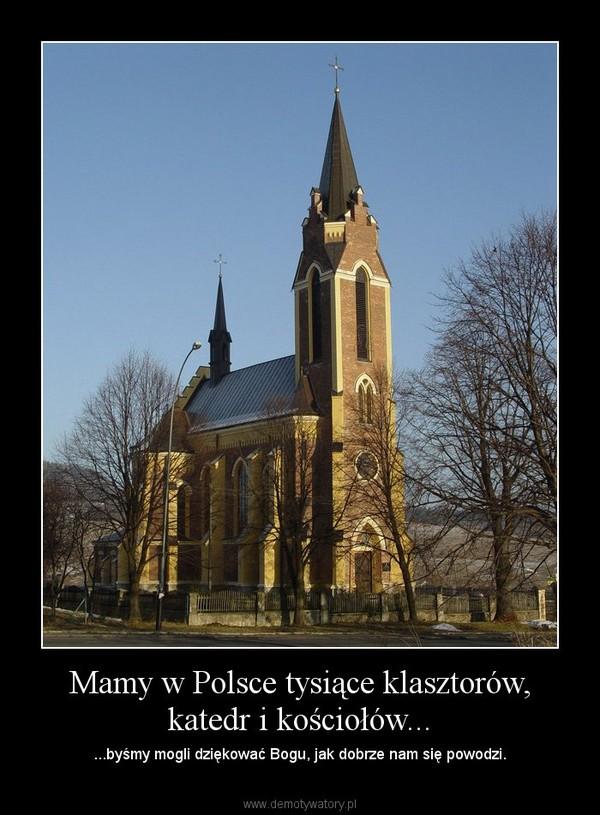 Mamy w Polsce tysiące klasztorów, katedr i kościołów... – ...byśmy mogli dziękować Bogu, jak dobrze nam się powodzi.