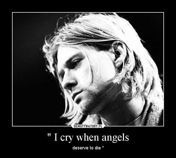 """"""" I cry when angels – deserve to die """""""