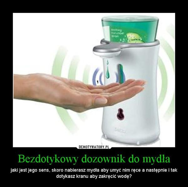 Bezdotykowy dozownik do mydła – jaki jest jego sens, skoro nabierasz mydła aby umyć nim ręce a następnie i tak dotykasz kranu aby zakręcić wodę?