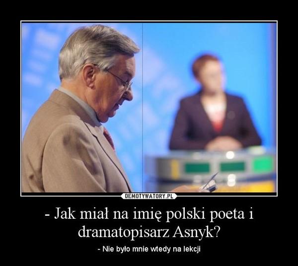 - Jak miał na imię polski poeta i dramatopisarz Asnyk? – - Nie było mnie wtedy na lekcji