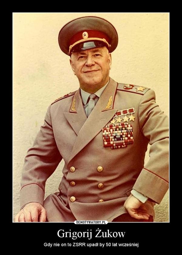Grigorij Żukow – Gdy nie on to ZSRR upadł by 50 lat wcześniej