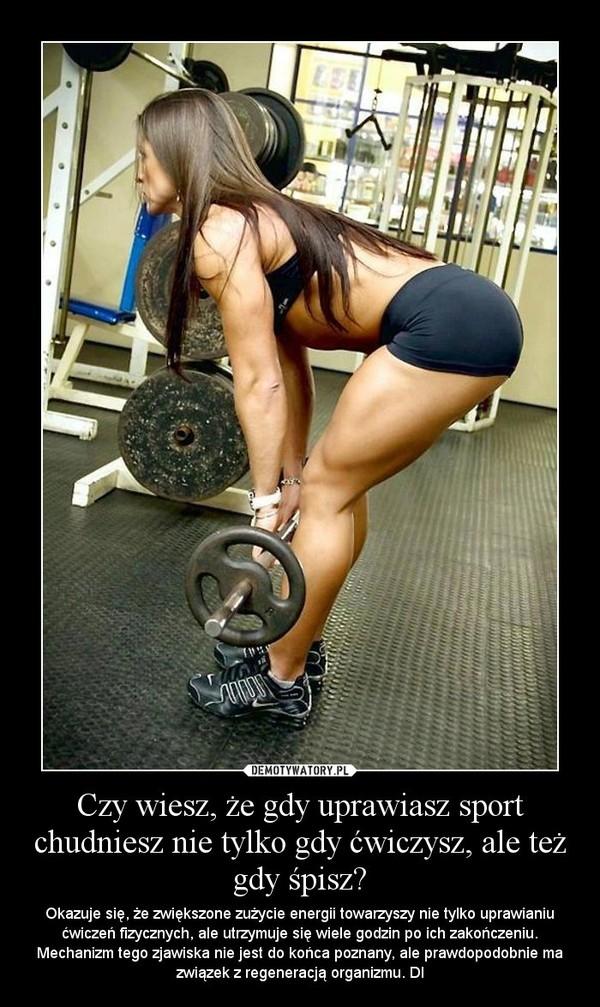 Czy wiesz, że gdy uprawiasz sport chudniesz nie tylko gdy ćwiczysz, ale też gdy śpisz? – Okazuje się, że zwiększone zużycie energii towarzyszy nie tylko uprawianiu ćwiczeń fizycznych, ale utrzymuje się wiele godzin po ich zakończeniu. Mechanizm tego zjawiska nie jest do końca poznany, ale prawdopodobnie ma związek z regeneracją organizmu. Dl