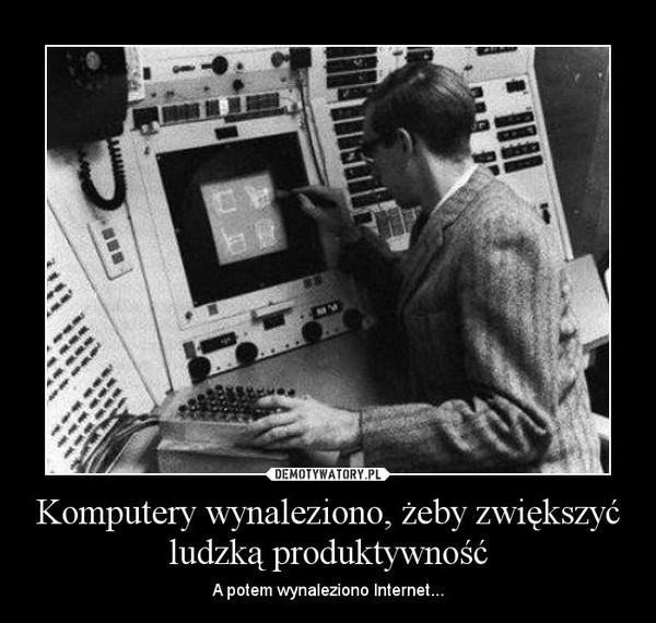 Komputery wynaleziono, żeby zwiększyć ludzką produktywność – A potem wynaleziono Internet...