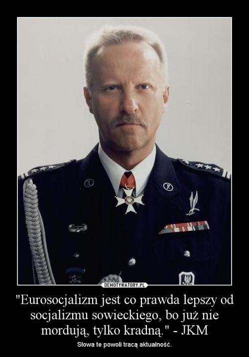 """""""Eurosocjalizm jest co prawda lepszy od socjalizmu sowieckiego, bo już nie mordują, tylko kradną."""" - JKM"""