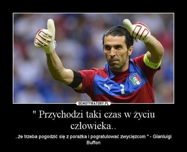 """"""" Przychodzi taki czas w życiu człowieka.. – ..że trzeba pogodzić się z porażka i pogratulować zwycięzcom """" - Gianluigi Buffon"""