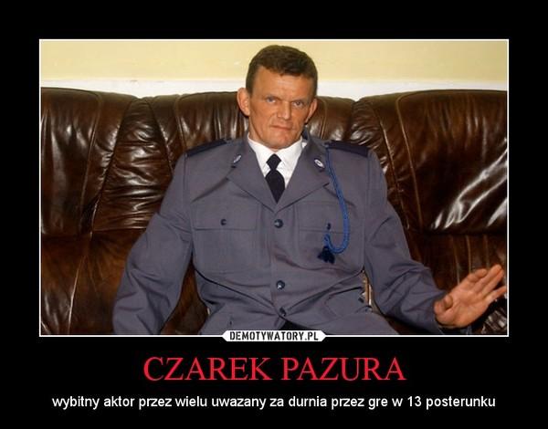 CZAREK PAZURA – wybitny aktor przez wielu uwazany za durnia przez gre w 13 posterunku